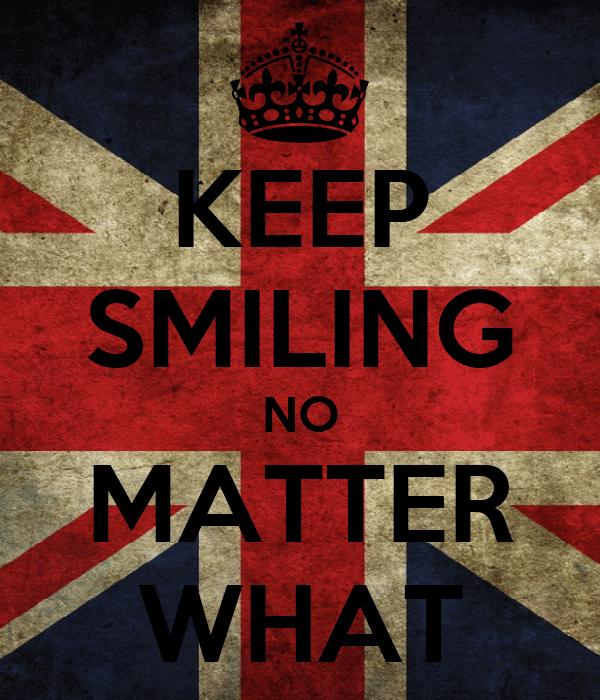 KEEP SMILING NO MATTER WHAT