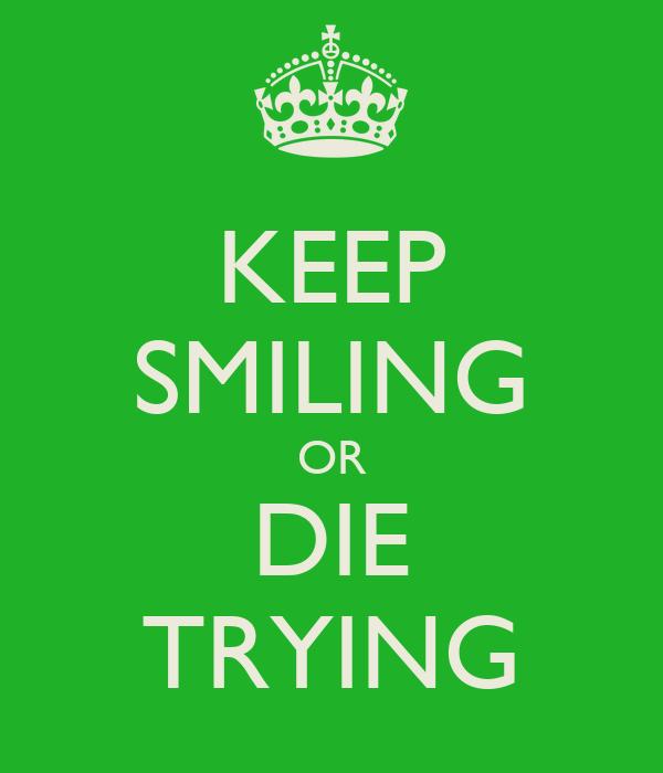 KEEP SMILING OR DIE TRYING