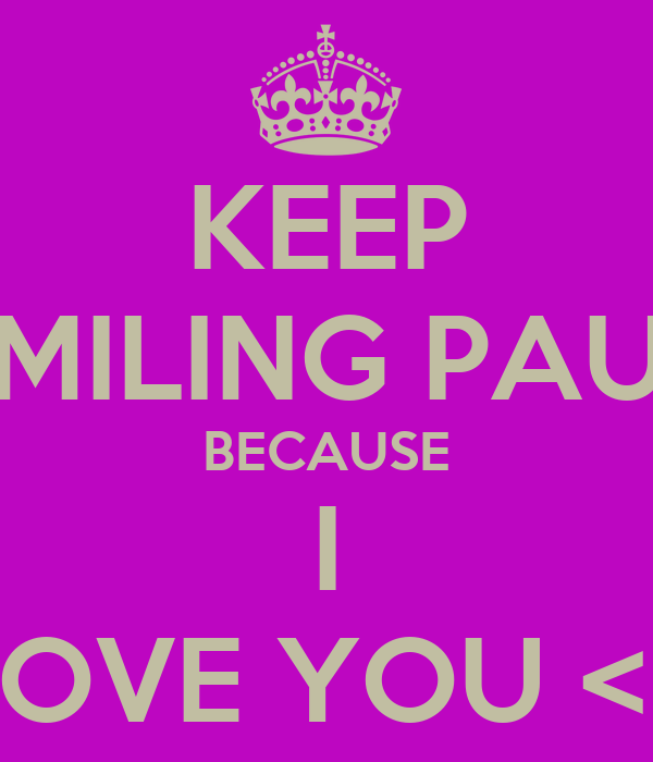 KEEP SMILING PAUL BECAUSE I LOVE YOU <3