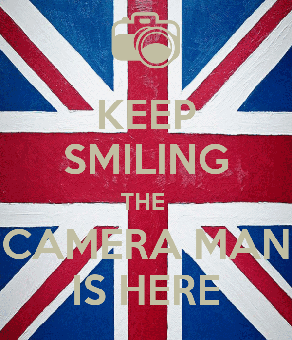 KEEP SMILING THE  CAMERA MAN IS HERE