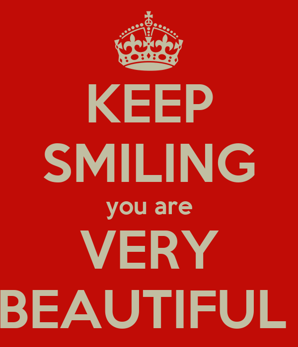 KEEP SMILING you are VERY BEAUTIFUL