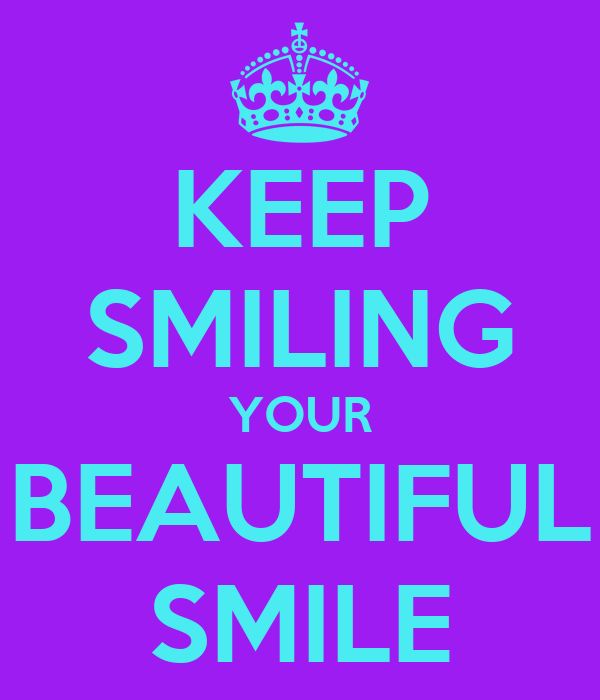 KEEP SMILING YOUR BEAUTIFUL SMILE