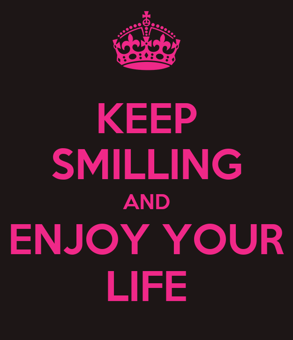 KEEP SMILLING AND ENJOY YOUR LIFE