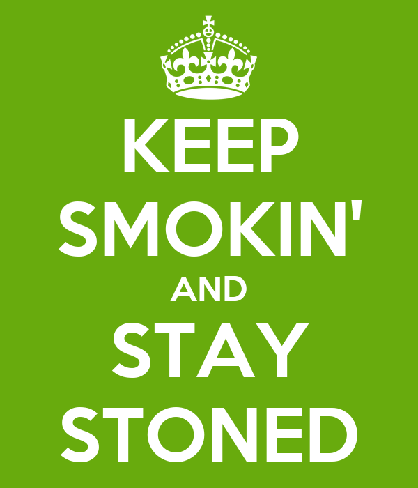 KEEP SMOKIN' AND STAY STONED