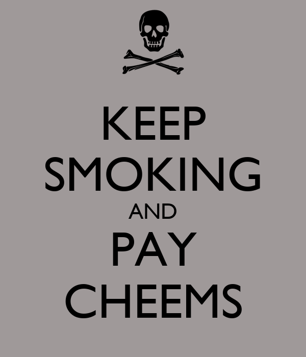 KEEP SMOKING AND PAY CHEEMS