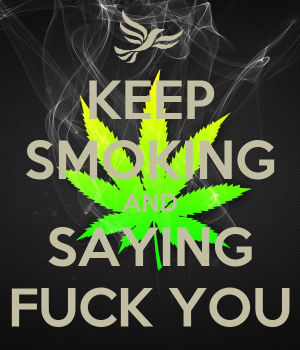 KEEP SMOKING AND SAYING FUCK YOU