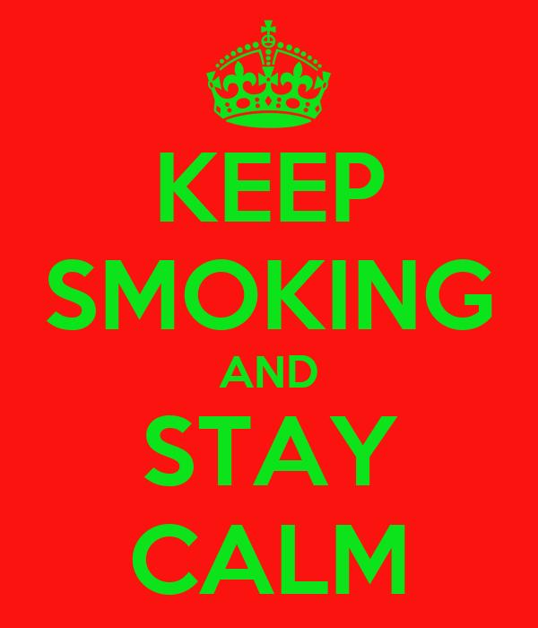 KEEP SMOKING AND STAY CALM