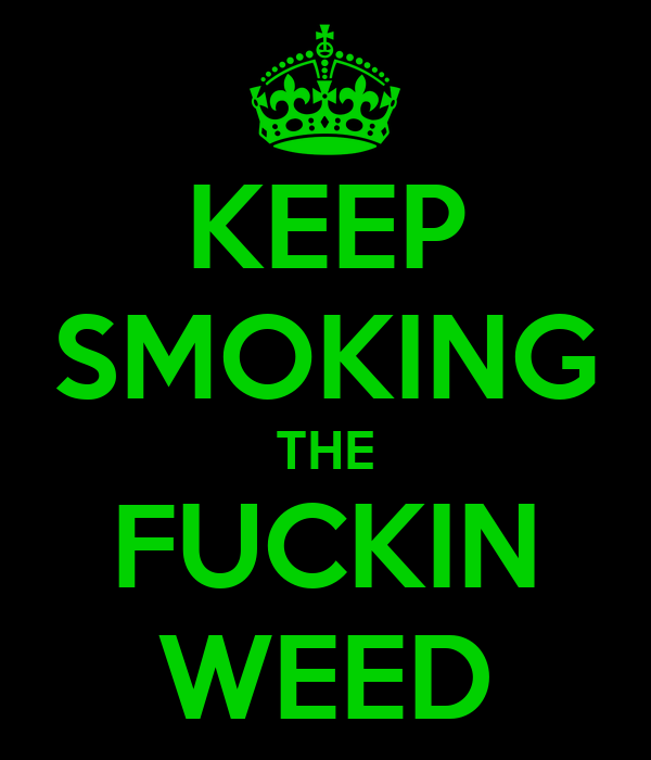 KEEP SMOKING THE FUCKIN WEED