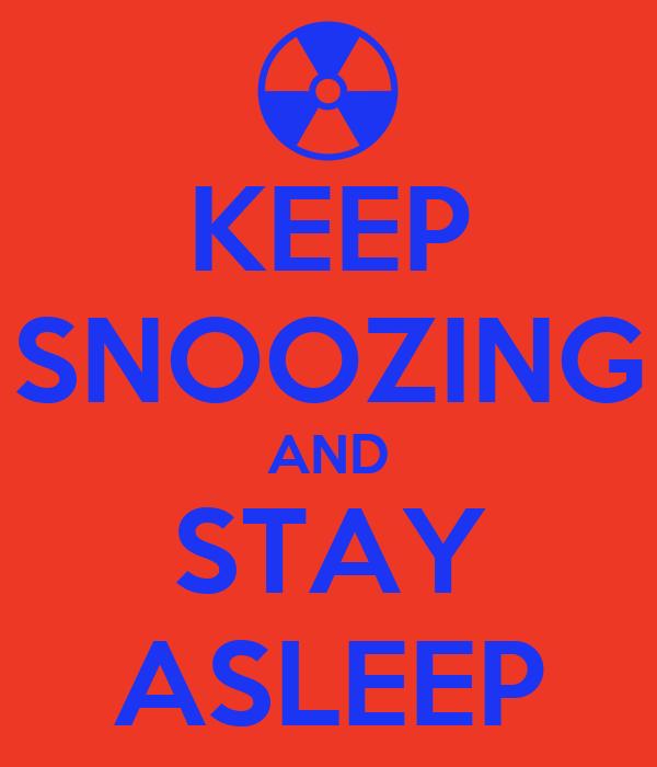 KEEP SNOOZING AND STAY ASLEEP