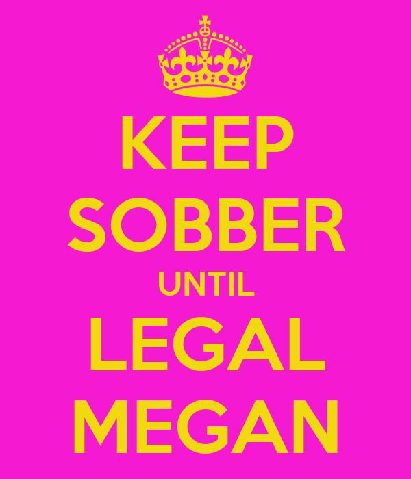 KEEP SOBBER UNTIL LEGAL MEGAN