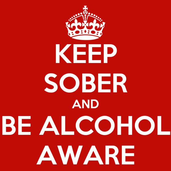 KEEP SOBER AND BE ALCOHOL AWARE