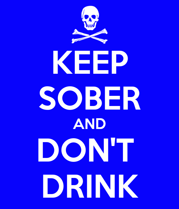 KEEP SOBER AND DON'T  DRINK