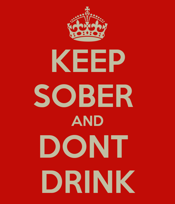 KEEP SOBER  AND DONT  DRINK