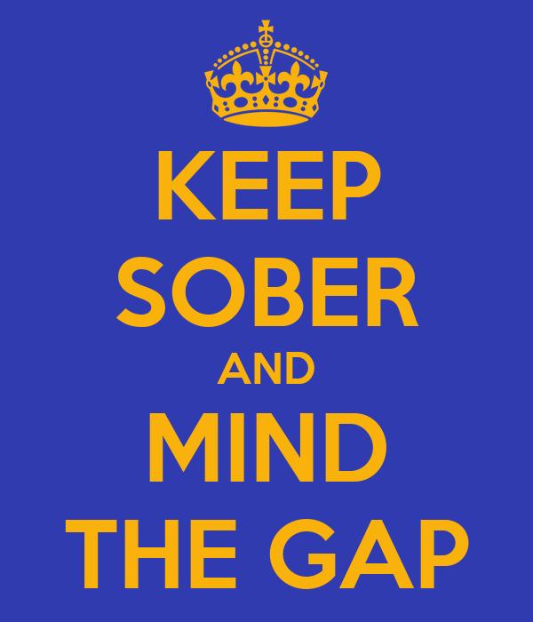 KEEP SOBER AND MIND THE GAP