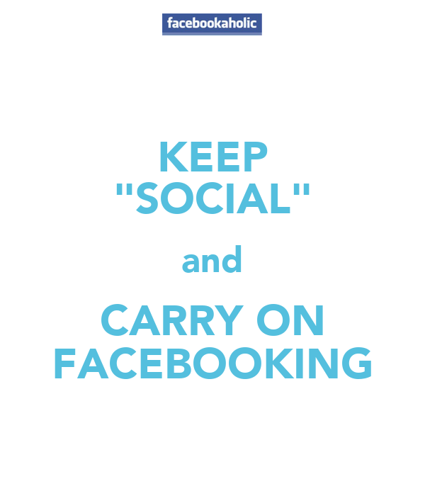 "KEEP ""SOCIAL"" and CARRY ON FACEBOOKING"