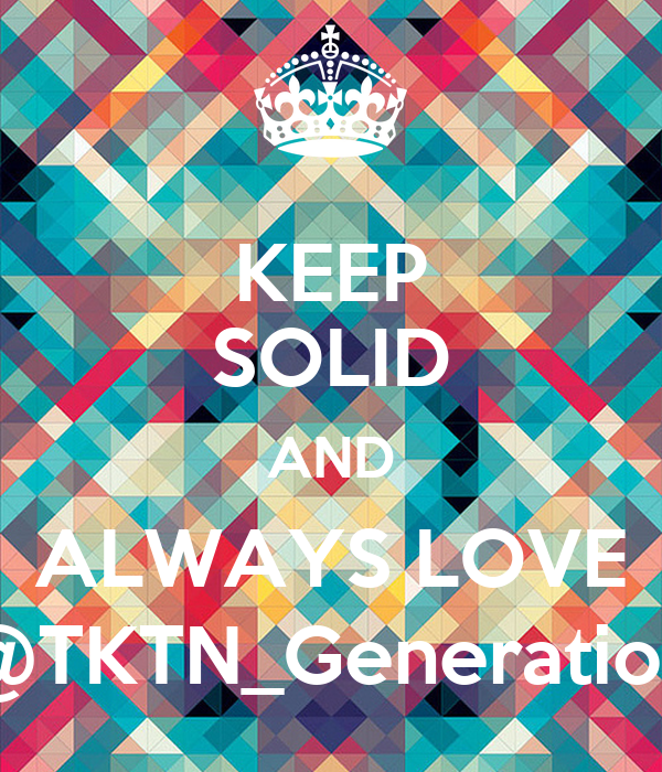 KEEP SOLID AND ALWAYS LOVE @TKTN_Generation