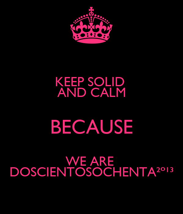 KEEP SOLID  AND CALM BECAUSE WE ARE  DOSCIENTOSOCHENTA²º¹³