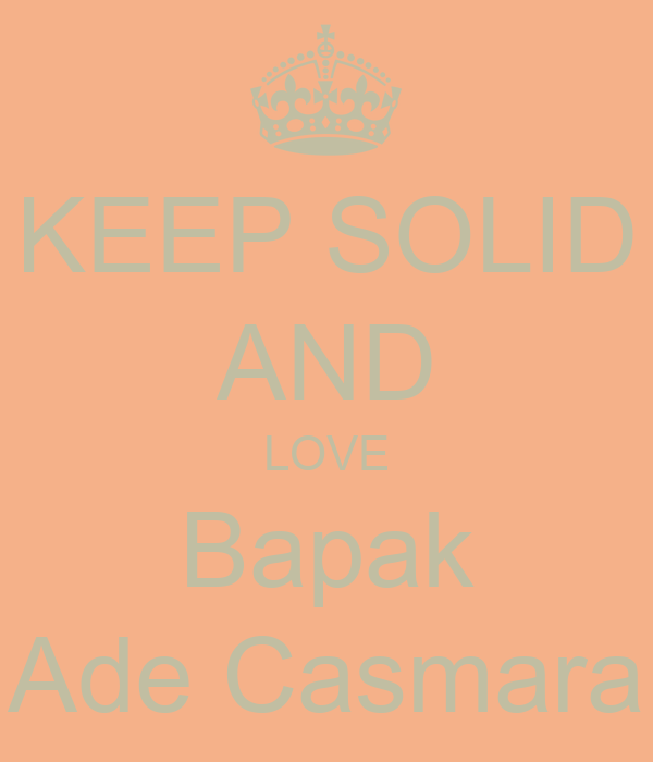 KEEP SOLID AND LOVE Bapak Ade Casmara