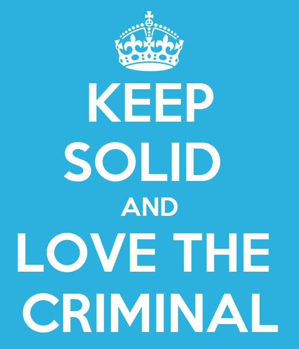 KEEP SOLID  AND LOVE THE  CRIMINAL