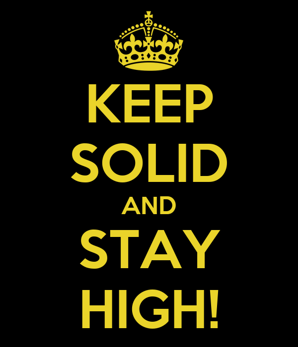KEEP SOLID AND STAY HIGH!