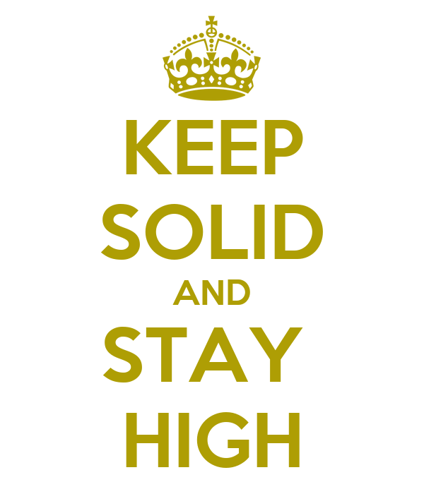 KEEP SOLID AND STAY  HIGH