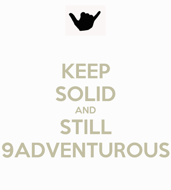 KEEP SOLID AND STILL 9ADVENTUROUS
