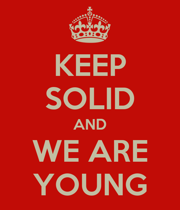 KEEP SOLID AND WE ARE YOUNG