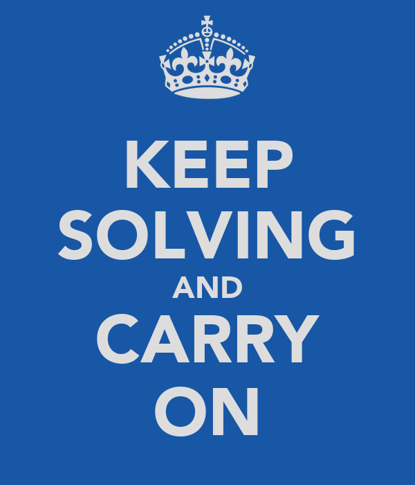 KEEP SOLVING AND CARRY ON