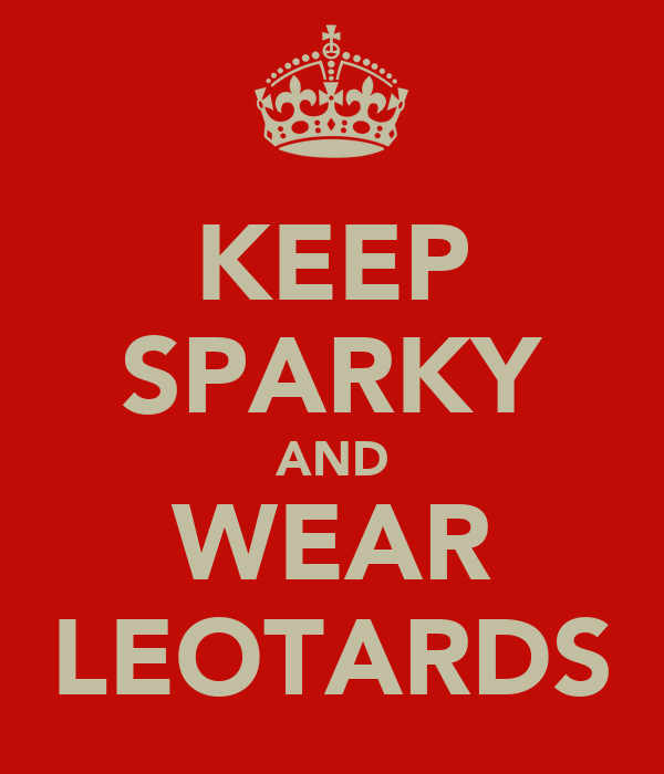 KEEP SPARKY AND WEAR LEOTARDS