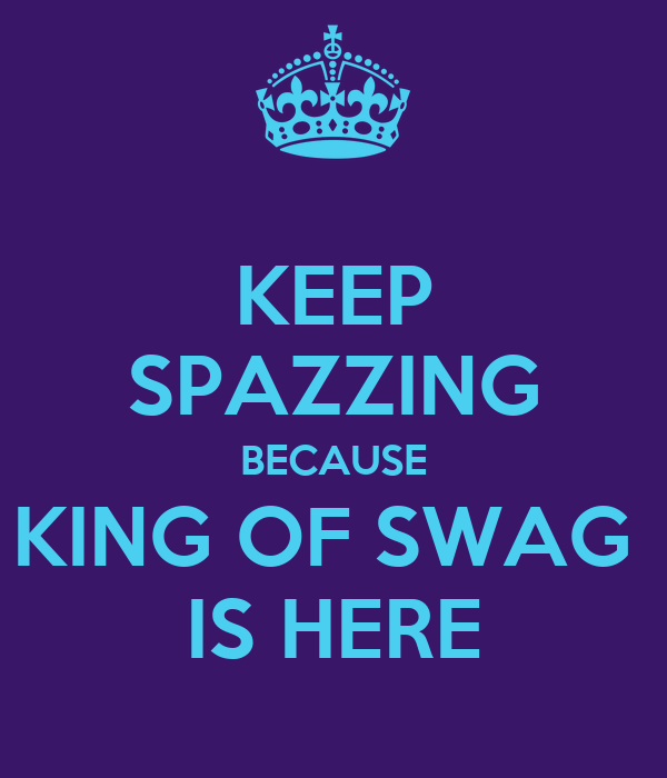 KEEP SPAZZING BECAUSE KING OF SWAG  IS HERE