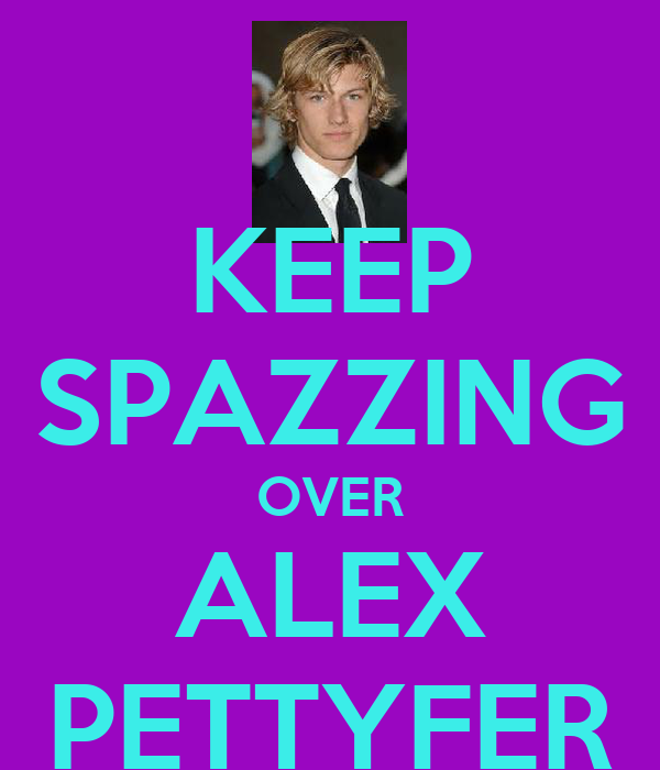 KEEP SPAZZING OVER ALEX PETTYFER