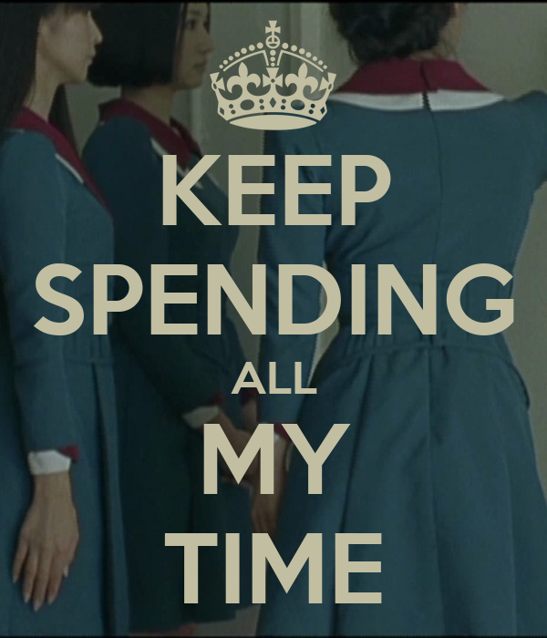 KEEP SPENDING ALL MY TIME