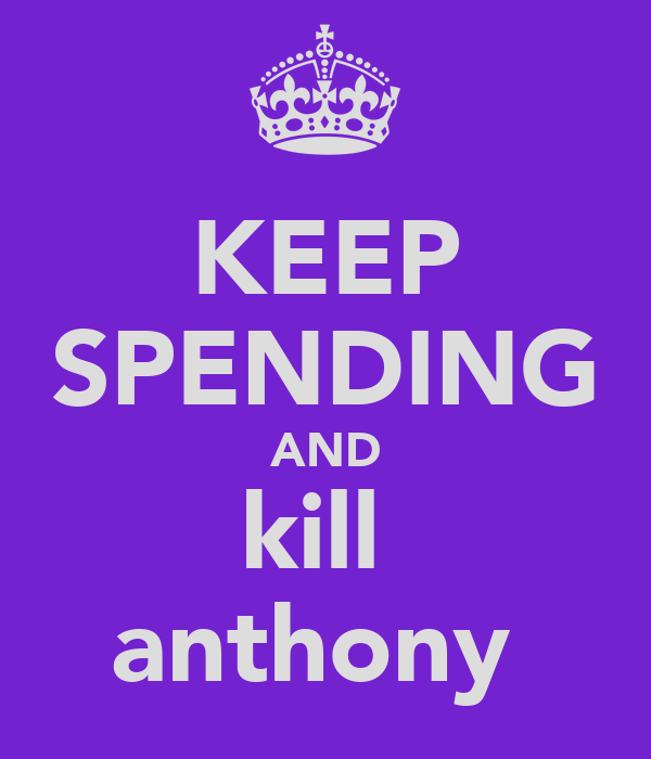 KEEP SPENDING AND kill  anthony