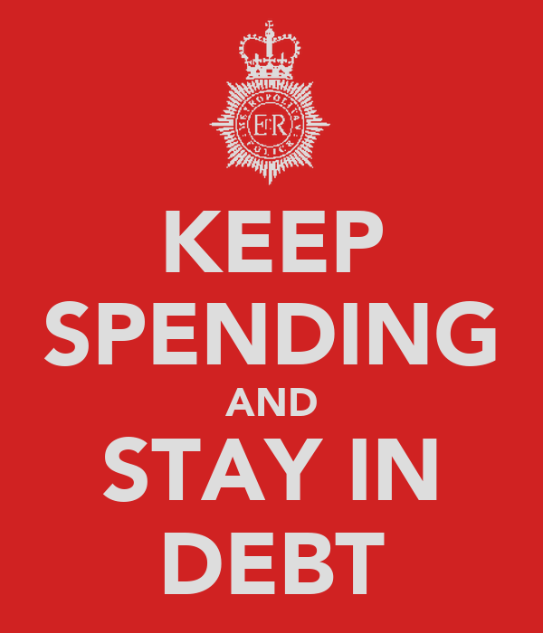KEEP SPENDING AND STAY IN DEBT