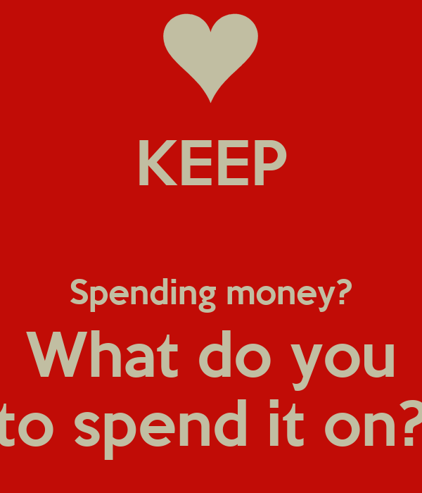 KEEP  Spending money? What do you to spend it on?