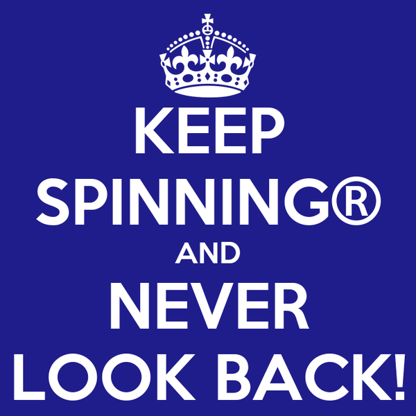 KEEP SPINNING® AND NEVER LOOK BACK!