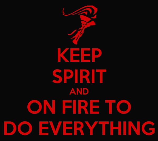 KEEP SPIRIT AND ON FIRE TO DO EVERYTHING