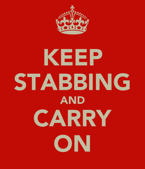 KEEP STABBING AND CARRY ON