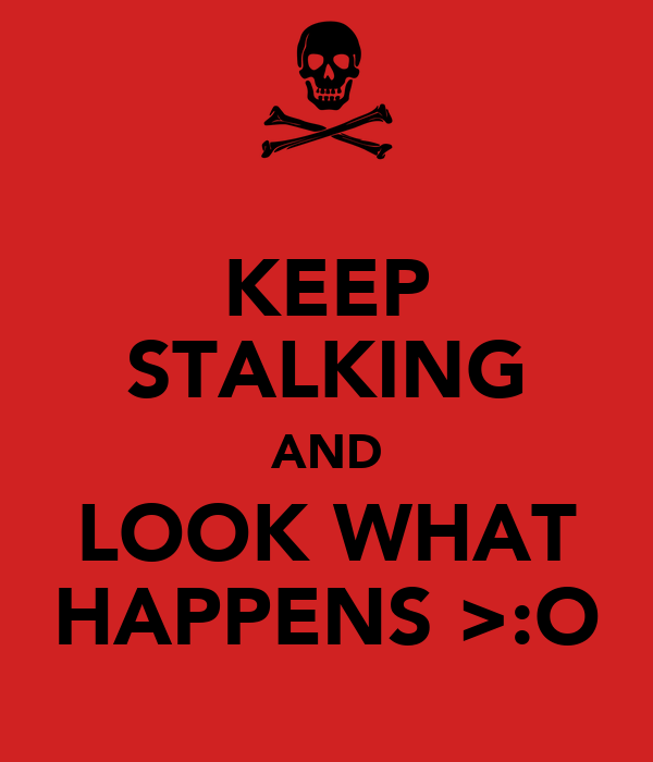 KEEP STALKING AND LOOK WHAT HAPPENS >:O