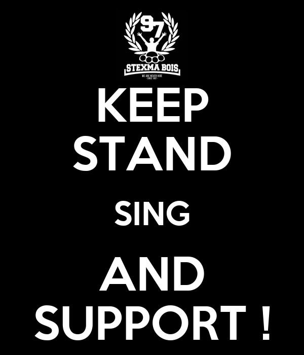 KEEP STAND SING AND SUPPORT !
