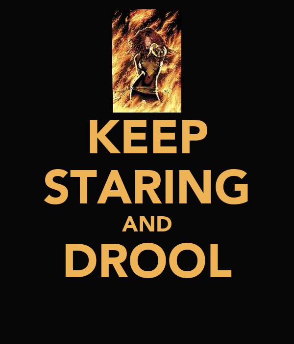 KEEP STARING AND DROOL