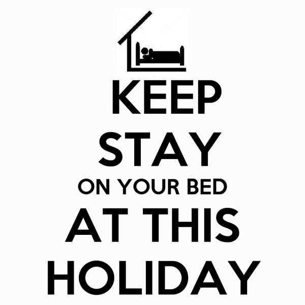 KEEP  STAY ON YOUR BED AT THIS HOLIDAY