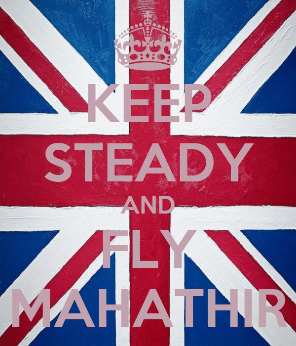 KEEP STEADY AND FLY MAHATHIR