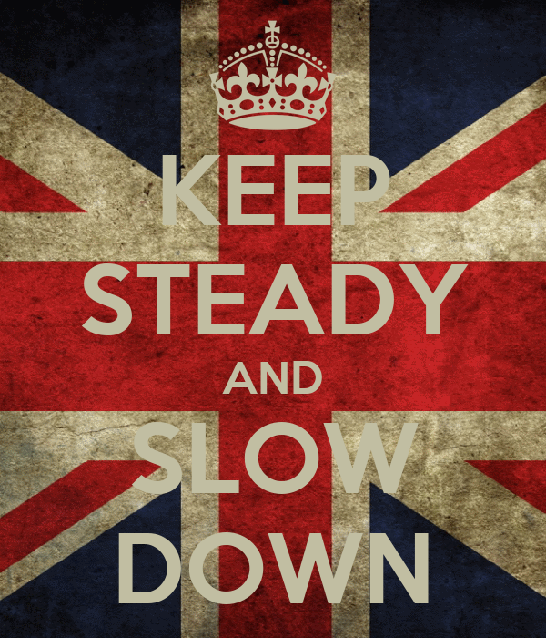 KEEP STEADY AND SLOW DOWN