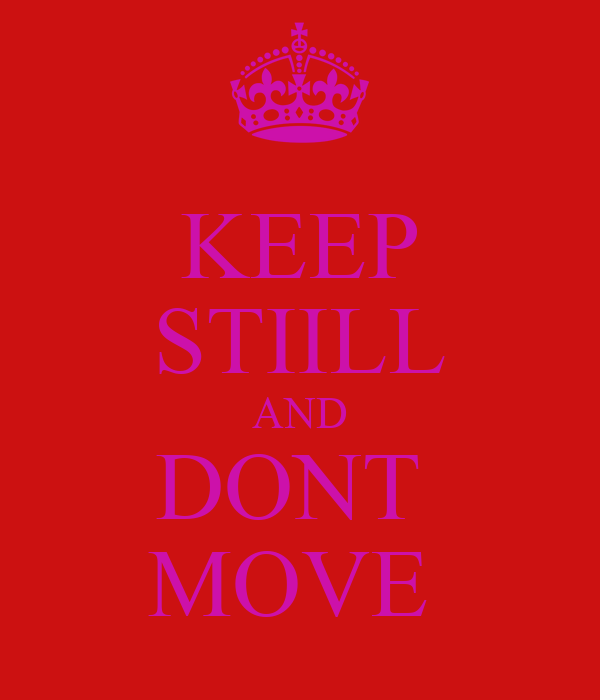 KEEP STIILL AND DONT  MOVE