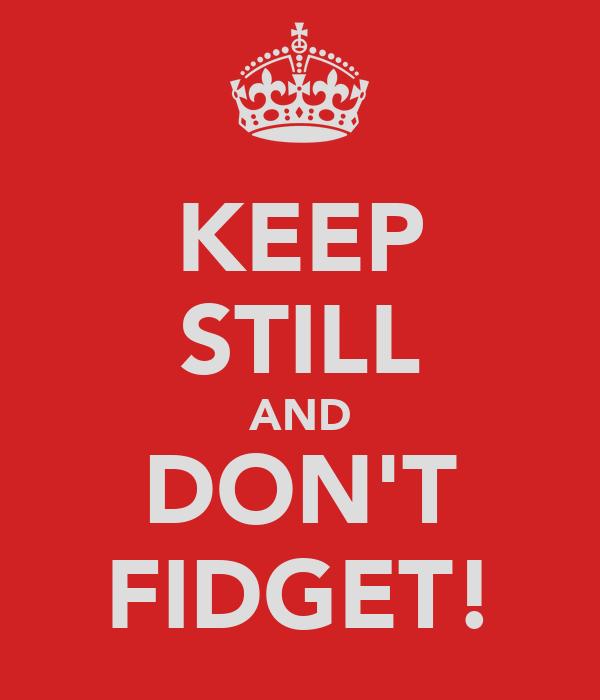 KEEP STILL AND DON'T FIDGET!