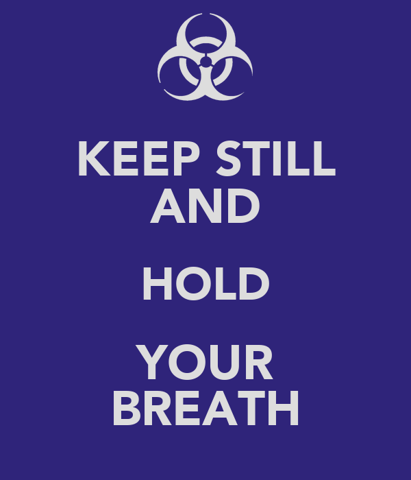 KEEP STILL AND HOLD YOUR BREATH