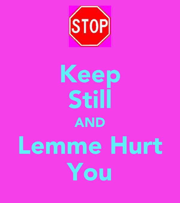 Keep Still AND Lemme Hurt You