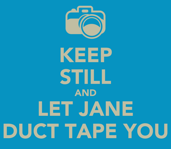 KEEP STILL AND LET JANE DUCT TAPE YOU