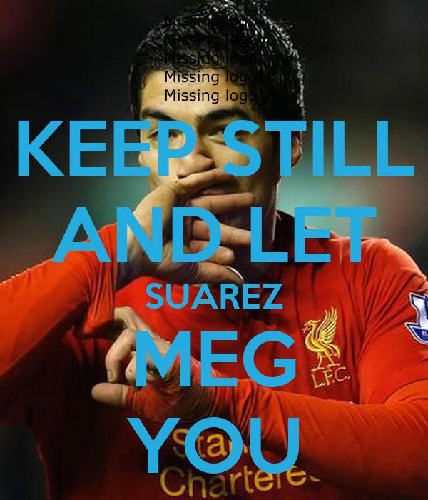 KEEP STILL AND LET SUAREZ MEG YOU
